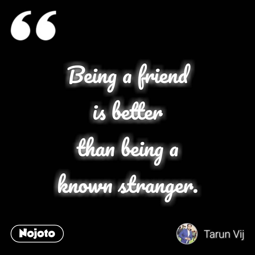 Being a friend is better than being a known stranger.