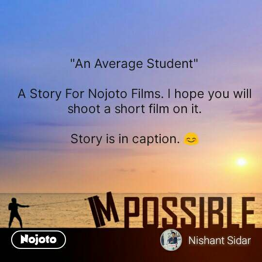 "Impossible  ""An Average Student""  A Story For Nojoto Films. I hope you will shoot a short film on it.  Story is in caption. 😊 #NojotoQuote"
