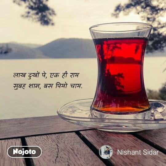 लाख दुखों पे, एक ही राय सुबह शाम, बस पियो चाय. #NojotoQuote