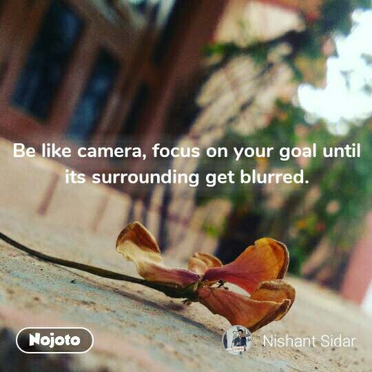 Be like camera, focus on your goal until its surrounding get blurred. #NojotoQuote