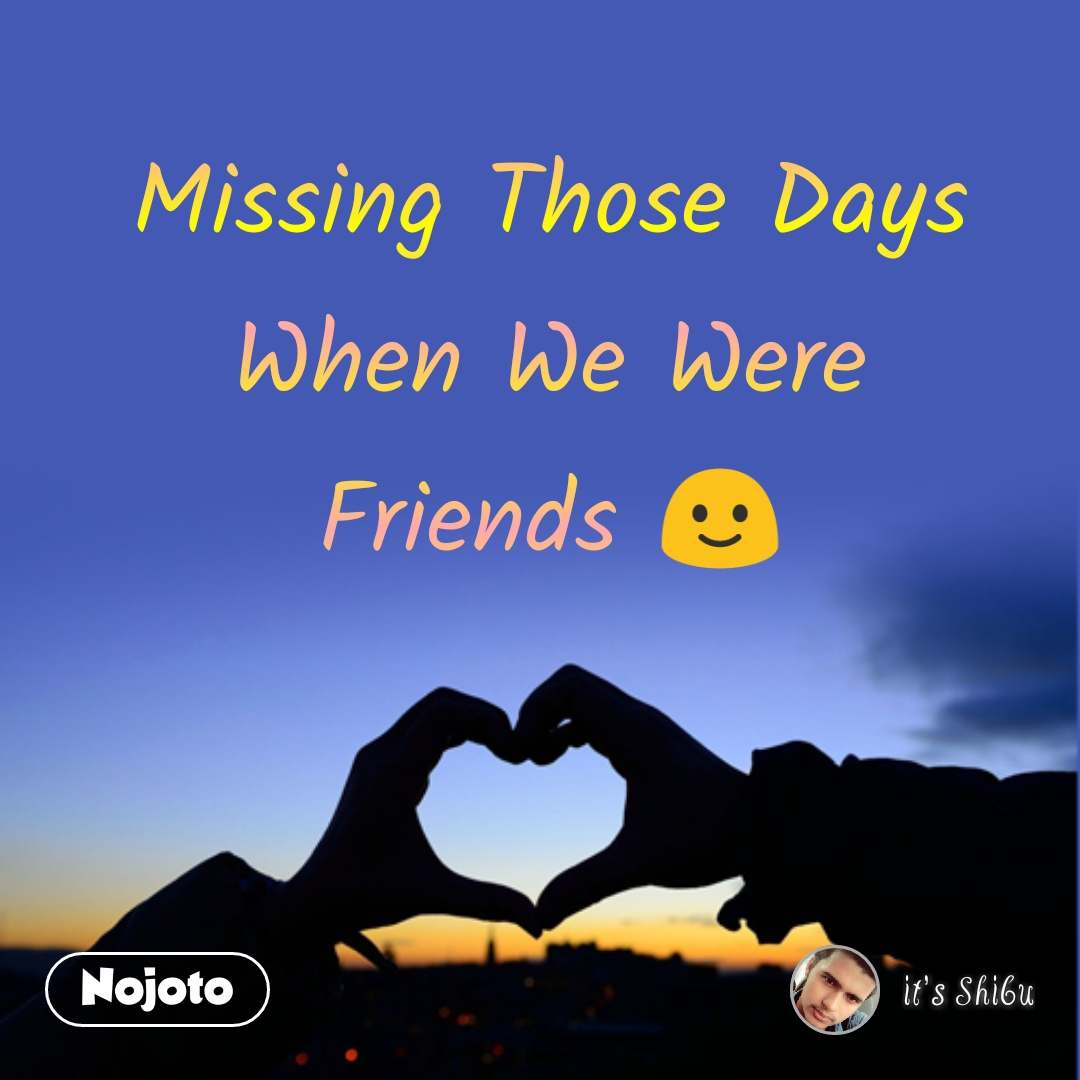 Missing Those Days When We Were Friends 🙂