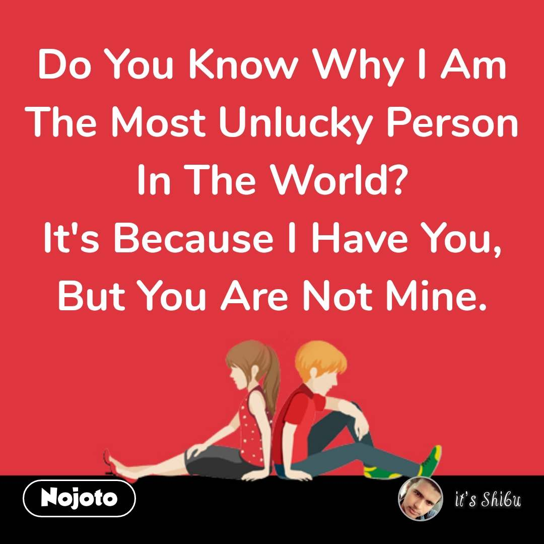 Do You Know Why I Am The Most Unlucky Person In The World? It's Because I Have You, But You Are Not Mine.