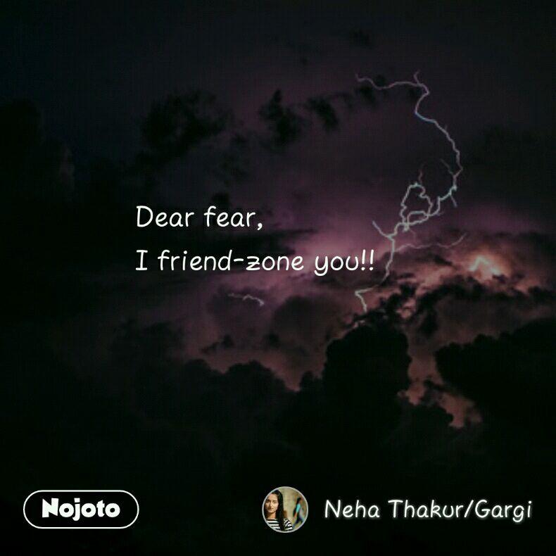 Dear fear, I friend-zone you!!