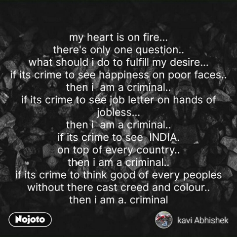 my heart is on fire... there's only one question.. what should i do to fulfill my desire... if its crime to see happiness on poor faces.. then i  am a criminal.. if its crime to see job letter on hands of jobless... then i  am a criminal.. if its crime to see  INDIA. on top of every country.. then i am a criminal.. if its crime to think good of every peoples without there cast creed and colour.. then i am a. criminal