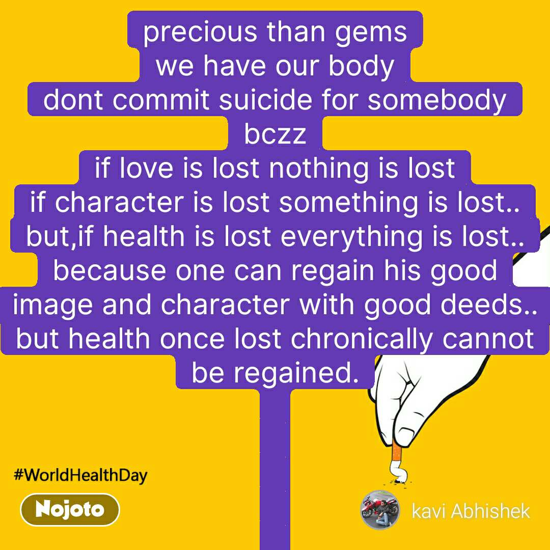 worldHealthDay precious than gems we have our body dont commit suicide for somebody bczz if love is lost nothing is lost if character is lost something is lost.. but,if health is lost everything is lost.. because one can regain his good image and character with good deeds.. but health once lost chronically cannot be regained.