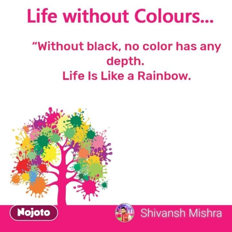 """life without colours """"Withoutblack, no color has any depth. Life Is Like a Rainbow. #NojotoQuote"""