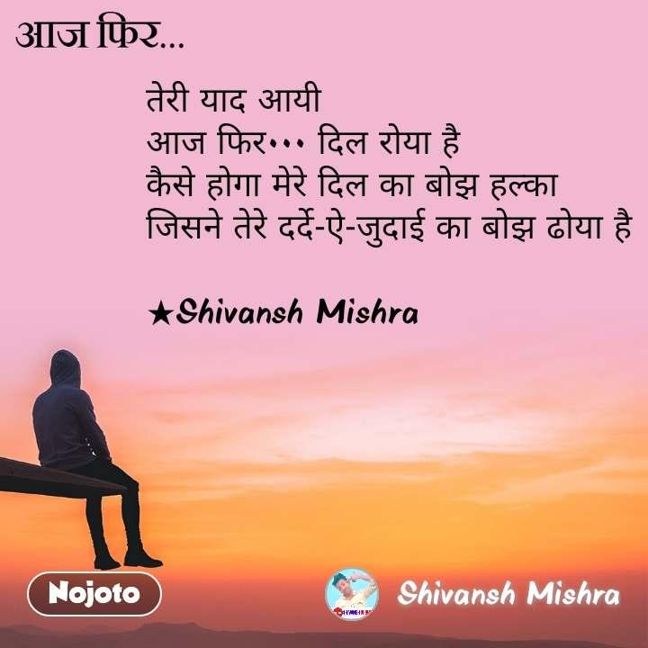 आज फिर, तेरी याद आयी आज फिर••• दिल रोया है कैसे होगा मेरे दिल का बोझ हल्का जिसने तेरे दर्दे-ऐ-जुदाई का बोझ ढोया है  ★Shivansh Mishra