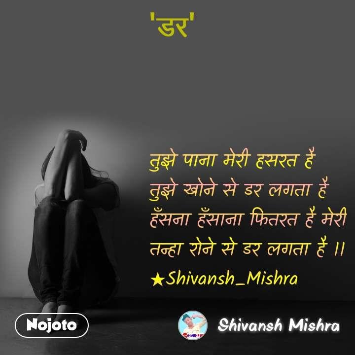 #डर   तुझे पाना मेरी हसरत है तुझे खोने से डर लगता है हँसना हँसाना फितरत है मेरी तन्हा रोने से डर लगता है ।। ★Shivansh_Mishra