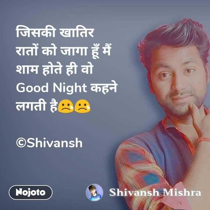 जिसकी खातिर रातों को जागा हूँ मैं शाम होते ही वो  Good Night कहने  लगती है😢😢  ©Shivansh