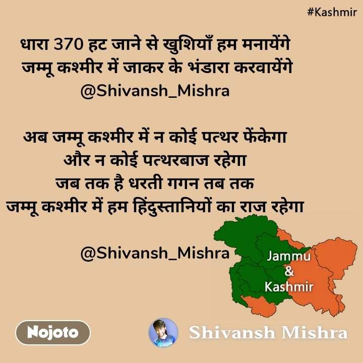 Kashmir धारा 370 हट जाने से खुशियाँ हम मनायेंगे  जम्मू कश्मीर में जाकर के भंडारा करवायेंगे @Shivansh_Mishra  अब जम्मू कश्मीर में न कोई पत्थर फेंकेगा और न कोई पत्थरबाज रहेगा जब तक है धरती गगन तब तक जम्मू कश्मीर में हम हिंदुस्तानियों का राज रहेगा  @Shivansh_Mishra