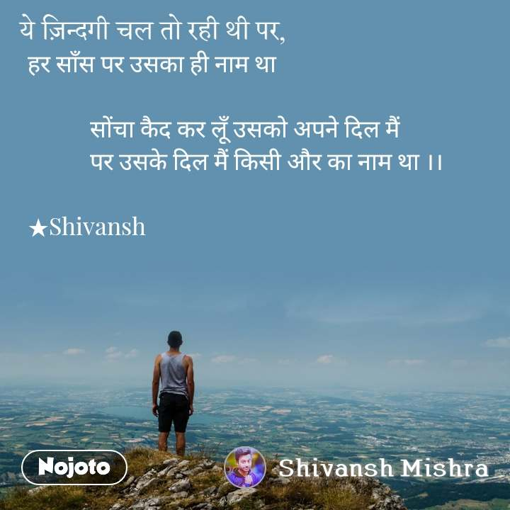 हर साँस पर उसका ही नाम था             सोंचा कैद कर लूँ उसको अपने दिल मैं            पर उसके दिल मैं किसी और का नाम था ।।  ★Shivansh