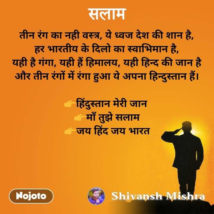 तीन रंग का नही वस्त्र, ये ध्वज देश की शान है, हर भारतीय के दिलो का स्वाभिमान है, यही है गंगा, यही हैं हिमालय, यही हिन्द की जान है और तीन रंगों में रंगा हुआ ये अपना हिन्दुस्तान हैं।  👉हिंदुस्तान मेरी जान  👉माँ तुझे सलाम 👉जय हिंद जय भारत