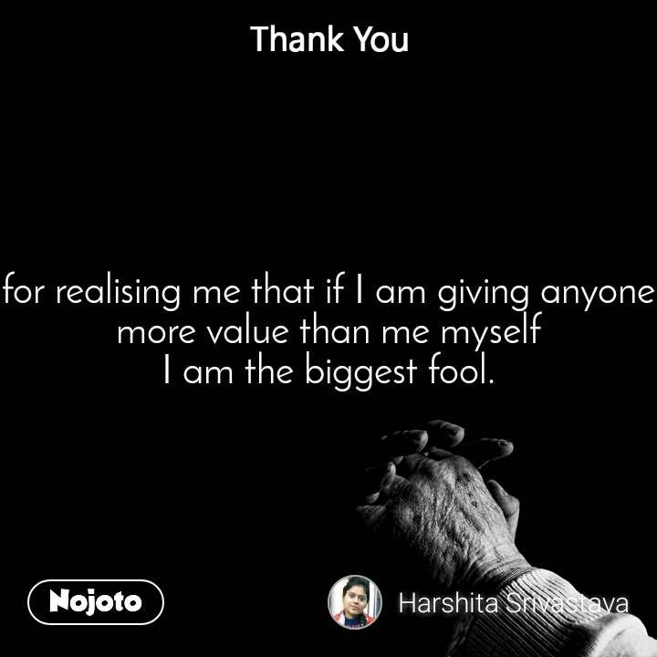 for realising me that if I am giving anyone more value than me myself I am the biggest fool.