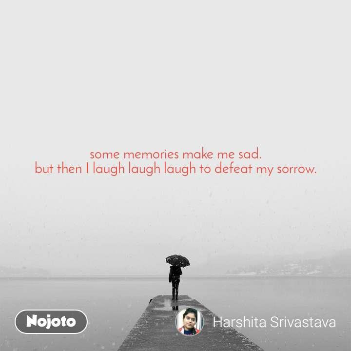 some memories make me sad. but then I laugh laugh laugh to defeat my sorrow.
