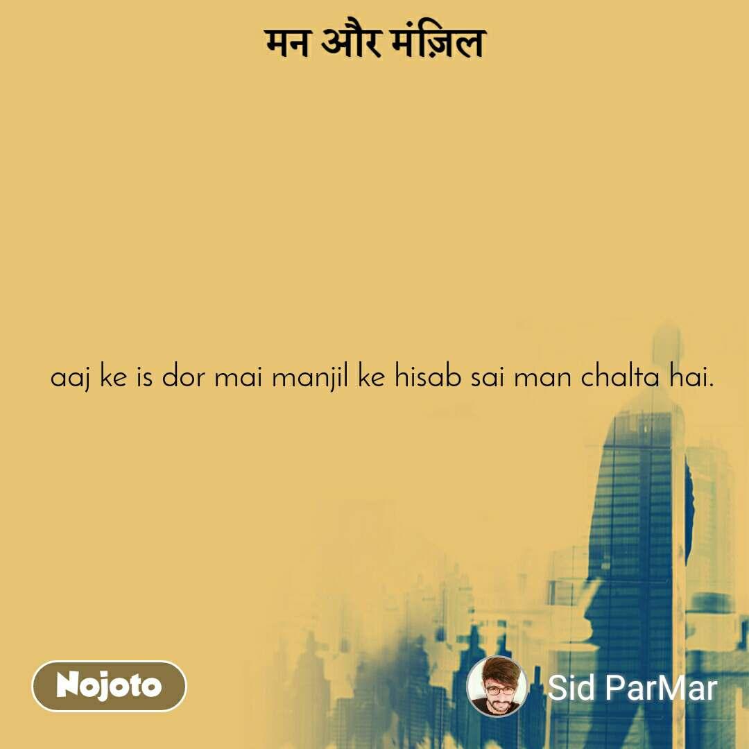 मन और मंज़िल   aaj ke is dor mai manjil ke hisab sai man chalta hai.