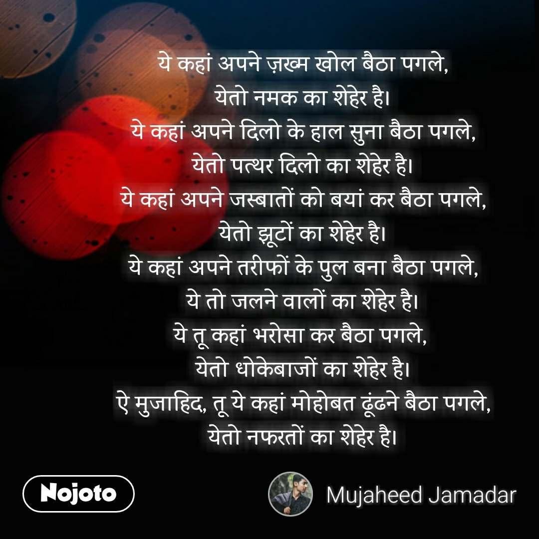 Life quotes in hindi ये कहां अपने ज़ख्म खोल बैठा पगले, येतो नमक का शेहेर है। ये कहां अपने दिलो के हाल सुना बैठा पगले, येतो पत्थर दिलो का शेहेर है। ये कहां अपने जस्बातों को बयां कर बैठा पगले, येतो झूटों का शेहेर है। ये कहां अपने तरीफों के पुल बना बैठा पगले, ये तो जलने वालों का शेहेर है। ये तू कहां भरोसा कर बैठा पगले,  येतो धोकेबाजों का शेहेर है। ऐ मुजाहिद, तू ये कहां मोहोबत ढूंढने बैठा पगले, येतो नफरतों का शेहेर है।   #NojotoQuote