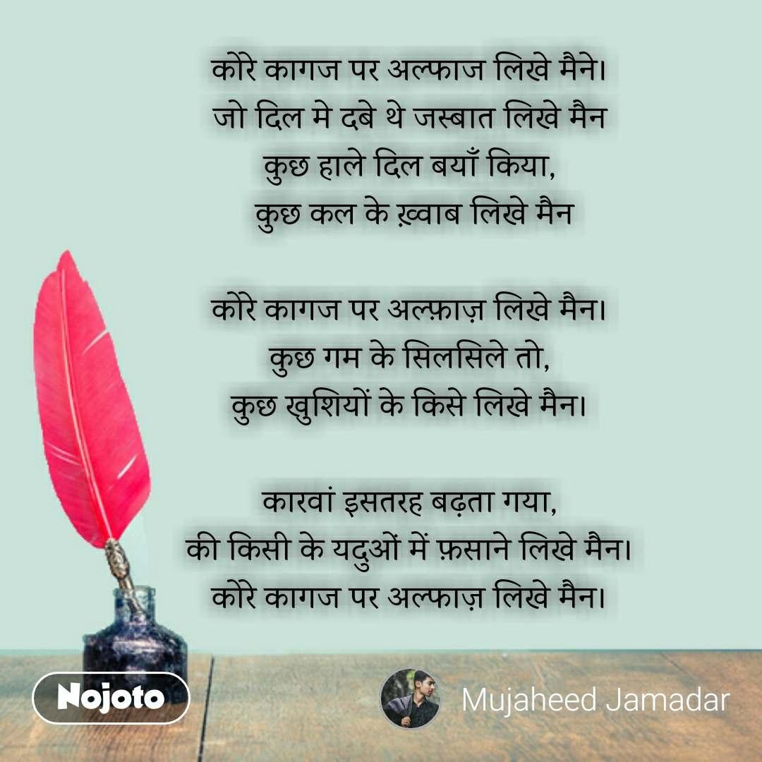 Hindi shayari quotes कोरे कागज पर अल्फाज लिखे मैने। जो दिल मे दबे थे जस्बात लिखे मैन कुछ हाले दिल बयाँ किया,  कुछ कल के ख़्वाब लिखे मैन  कोरे कागज पर अल्फ़ाज़ लिखे मैन। कुछ गम के सिलसिले तो, कुछ खुशियों के किसे लिखे मैन।  कारवां इसतरह बढ़ता गया, की किसी के यदुओं में फ़साने लिखे मैन। कोरे कागज पर अल्फाज़ लिखे मैन।   #NojotoQuote