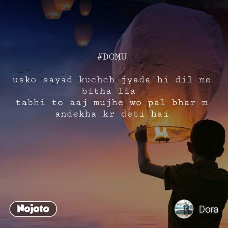 #DOMU  usko sayad kuchch jyada hi dil me bitha lia  tabhi to aaj mujhe wo pal bhar m andekha kr deti hai
