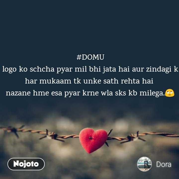 Tum se ek shikayat hai #DOMU logo ko schcha pyar mil bhi jata hai aur zindagi k har mukaam tk unke sath rehta hai  nazane hme esa pyar krne wla sks kb milega.🙄