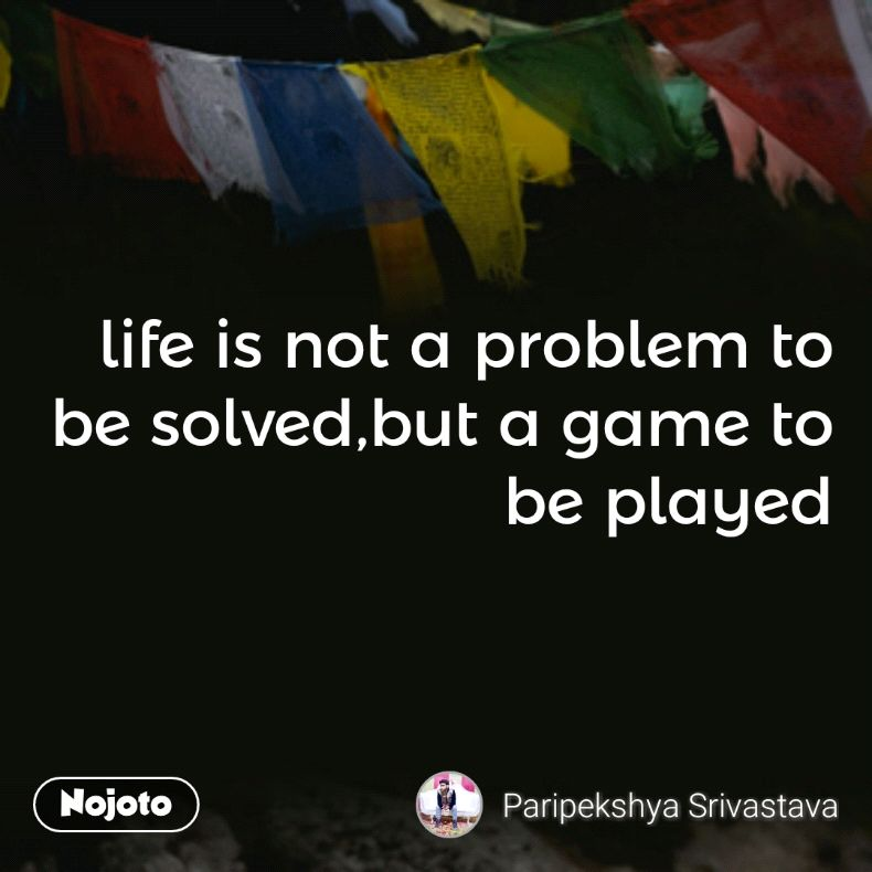 life is not a problem to be solved,but a game to be played