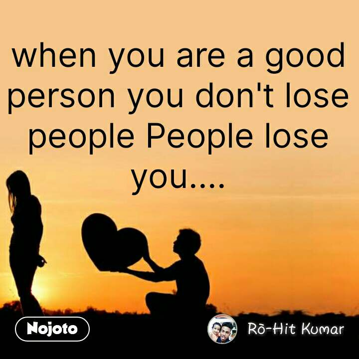 When You Are A Good Person You Dont Lose People People Lose You