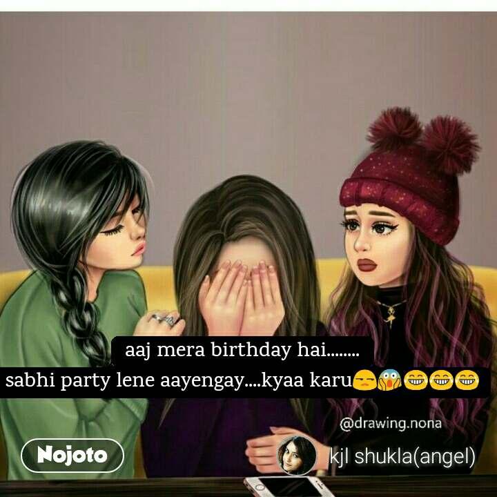 Aaj Mera Birthday Hai Sabhi Party Lene Aayengay Kyaa Karu