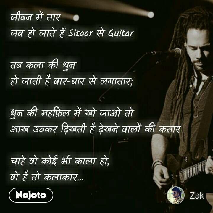 जीवन में तार  जब हो जाते हैं Sitaar से Guitar   तब कला की धुन  हो जाती है बार-बार से लगातार;  धुन की महफ़िल में खो जाओ तो  आंख उठकर दिखती है देखने वालों की कतार  चाहे वो कोई भी काला हो,  वो है तो कलाकार...