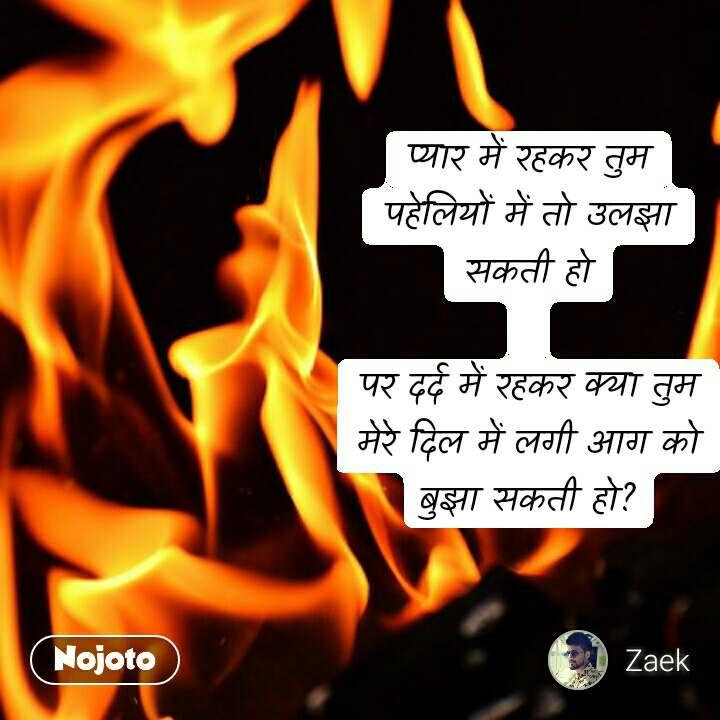 #DearZindagi प्यार में रहकर तुम पहेलियों में तो उलझा सकती हो  पर दर्द में रहकर क्या तुम मेरे दिल में लगी आग को बुझा सकती हो?