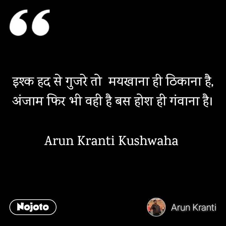 इश्क हद से गुजरे तो  मयखाना ही ठिकाना है, अंजाम फिर भी वही है बस होश ही गंवाना है।  Arun Kranti Kushwaha