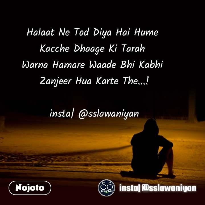 Halaat Ne Tod Diya Hai Hume Kacche Dhaage Ki Tarah Warna Hamare Waade Bhi Kabhi Zanjeer Hua Karte The...!  insta| @sslawaniyan
