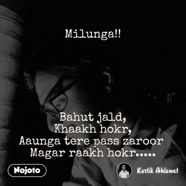 Milunga!!       Bahut jald, Khaakh hokr, Aaunga tere pass zaroor  Magar raakh hokr.....