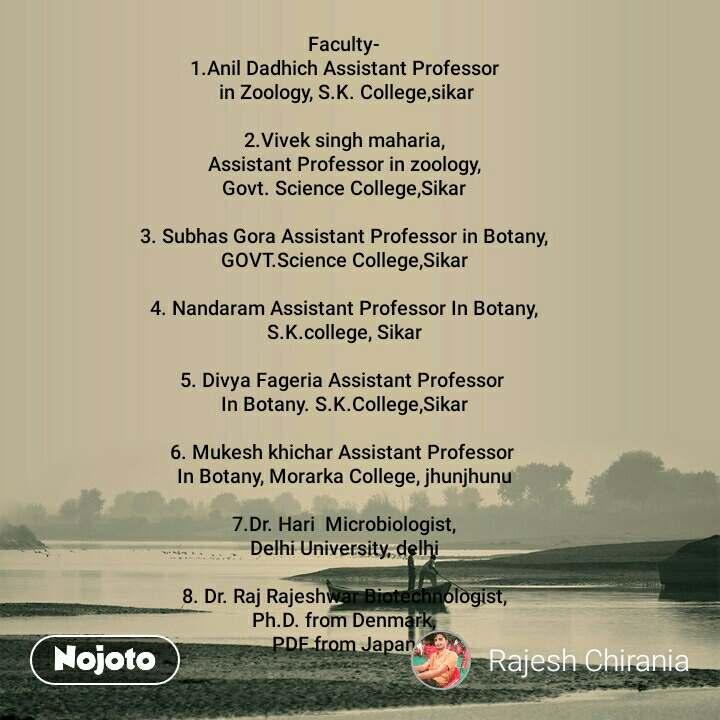 Faculty- 1.Anil Dadhich Assistant Professor  in Zoology, S.K. College,sikar  2.Vivek singh maharia, Assistant Professor in zoology, Govt. Science College,Sikar  3. Subhas Gora Assistant Professor in Botany, GOVT.Science College,Sikar  4. Nandaram Assistant Professor In Botany, S.K.college, Sikar  5. Divya Fageria Assistant Professor  In Botany. S.K.College,Sikar  6. Mukesh khichar Assistant Professor  In Botany, Morarka College, jhunjhunu  7.Dr. Hari  Microbiologist, Delhi University, delhi  8. Dr. Raj Rajeshwar Biotechnologist, Ph.D. from Denmark, PDF from Japan