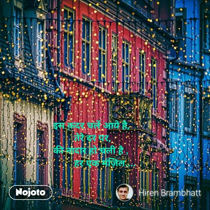 इस क़दर चलें आये है,         तेरे दर पर, की नादार हो चली है ,         हर एक मंज़िल....  #NojotoQuote