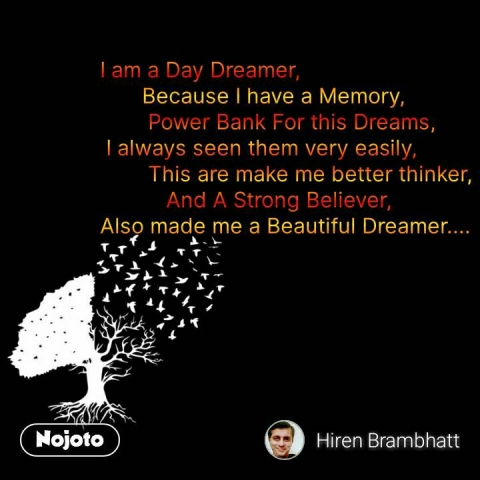 I am a Day Dreamer,        Because I have a Memory,         Power Bank For this Dreams,  I always seen them very easily,         This are make me better thinker,            And A Strong Believer, Also made me a Beautiful Dreamer....