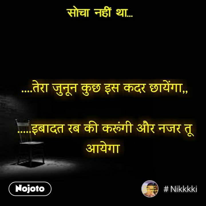 socha nahin tha  ....तेरा जुनून कुछ इस कदर छायेंगा,,  .....इबादत रब की करूंगी और नजर तू आयेगा  #NojotoQuote
