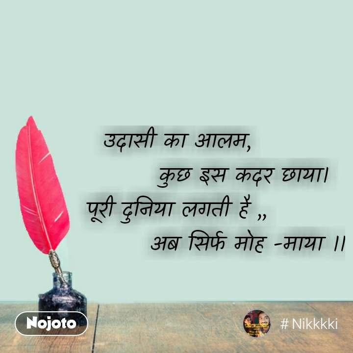 Hindi shayari quotes उदासी का आलम,                कुछ इस कदर छाया। पूरी दुनिया लगती है ,,                 अब सिर्फ मोह -माया ।। #NojotoQuote