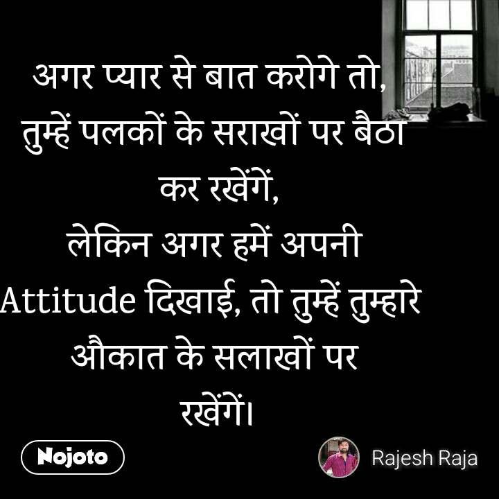 अगर प्यार से बात करोगे तो,  तुम्हें पलकों के सराखों पर बैठा  कर रखेंगें, लेकिन अगर हमें अपनी Attitude दिखाई, तो तुम्हें तुम्हारे  औकात के सलाखों पर  रखेंगें।