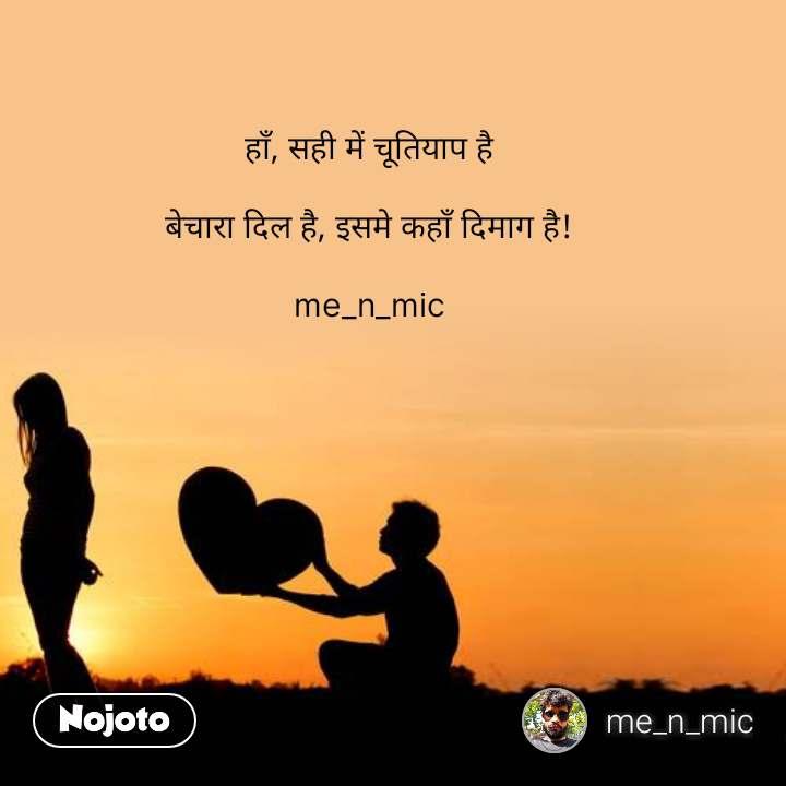 हाँ, सही में चूतियाप है  बेचारा दिल है, इसमे कहाँ दिमाग है!  me_n_mic #NojotoQuote