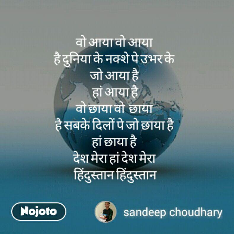 वो आया वो आया  है दुनिया के नक्शे पे उभर के  जो आया है  हां आया है वो छाया वो  छाया  है सबके दिलों पे जो छाया है  हां छाया है  देश मेरा हां देश मेरा  हिंदुस्तान हिंदुस्तान