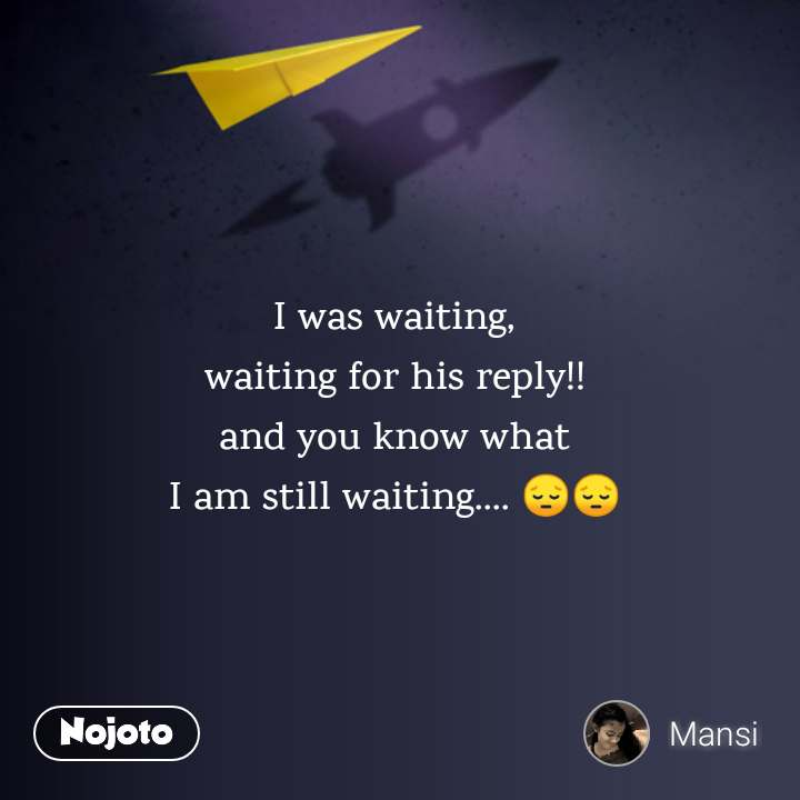 I was waiting, waiting for his reply!! and you know what I am still waiting.... 😔😔