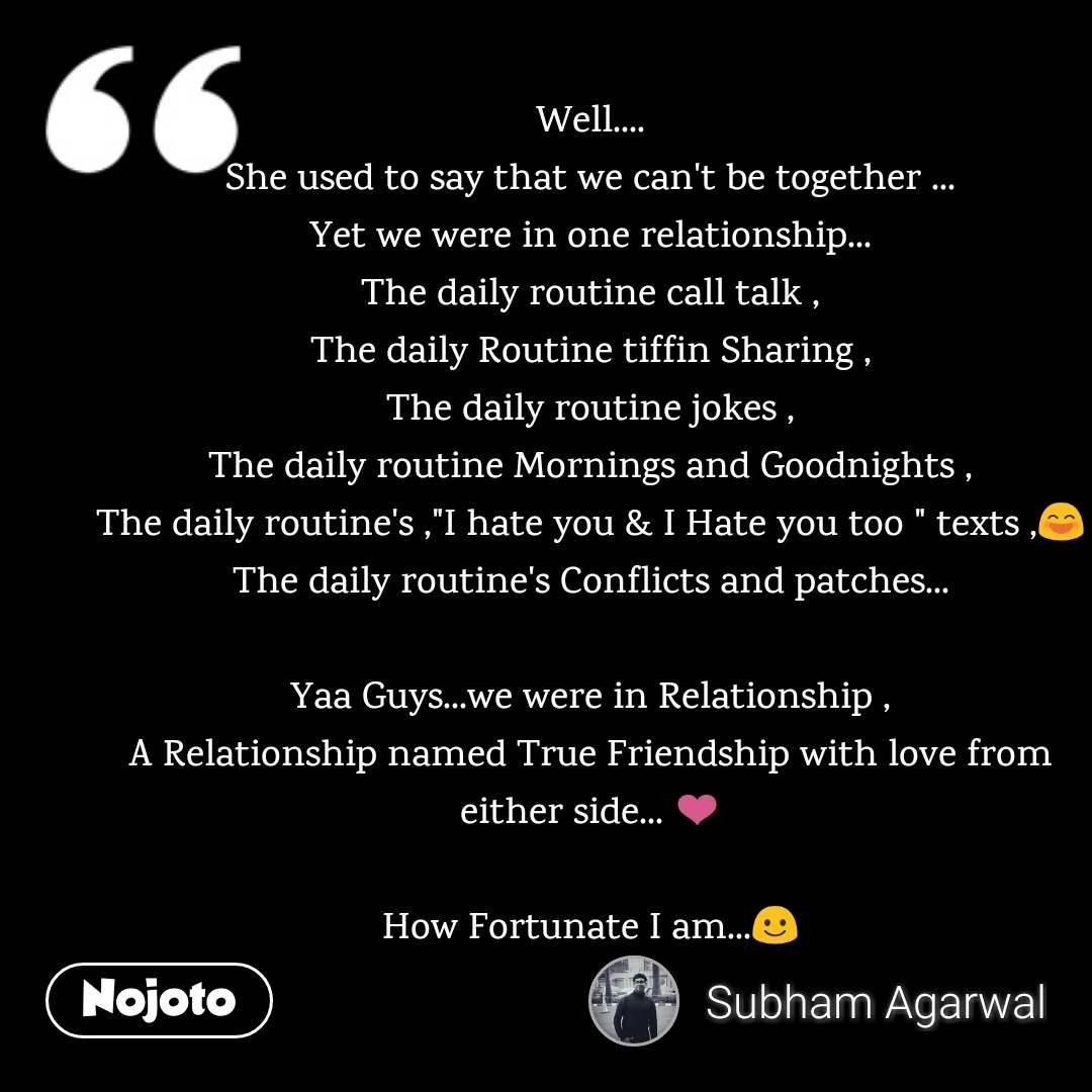 """Well.... She used to say that we can't be together ... Yet we were in one relationship... The daily routine call talk , The daily Routine tiffin Sharing , The daily routine jokes , The daily routine Mornings and Goodnights , The daily routine's ,""""I hate you & I Hate you too """" texts ,😄 The daily routine's Conflicts and patches...  Yaa Guys...we were in Relationship , A Relationship named True Friendship with love from either side... ❤️  How Fortunate I am...☺️"""