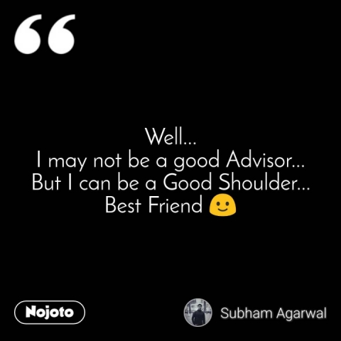 Well... I may not be a good Advisor... But I can be a Good Shoulder... Best Friend 🙂