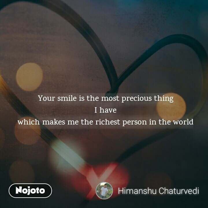Your smile is the most precious thing  I have  which makes me the richest person in the world