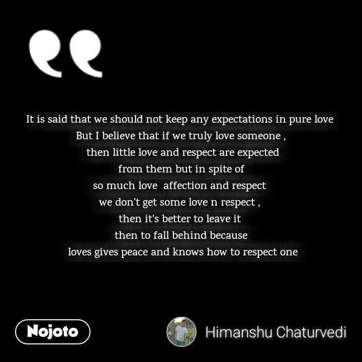 It is said that we should not keep any expectations in pure love  But I believe that if we truly love someone ,  then little love and respect are expected  from them but in spite of  so much love affection and respect  we don't get some love n respect ,  then it's better to leave it  then to fall behind because  loves gives peace and knows how to respect one