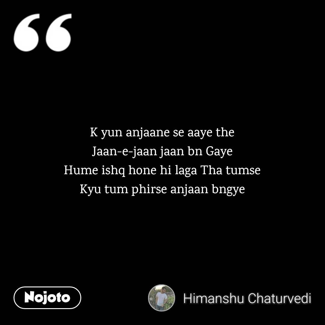 K yun anjaane se aaye the Jaan-e-jaan jaan bn Gaye Hume ishq hone hi laga Tha tumse Kyu tum phirse anjaan bngye