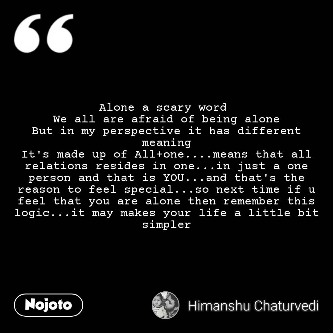Alone a scary word  We all are afraid of being alone But in my perspective it has different meaning It's made up of All+one....means that all relations resides in one...in just a one person and that is YOU...and that's the reason to feel special...so next time if u feel that you are alone then remember this logic...it may makes your life a little bit simpler