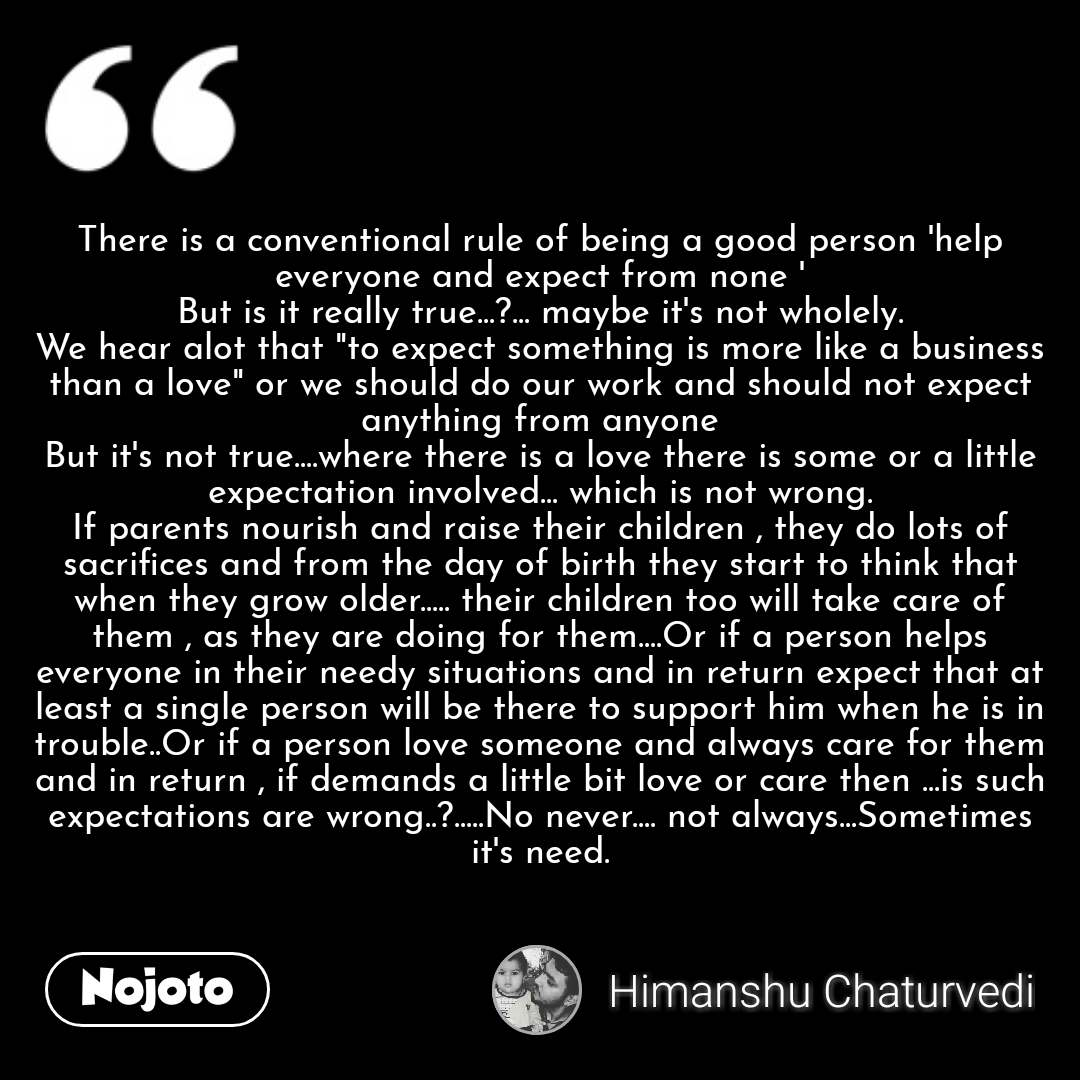 """There is a conventional rule of being a good person 'help everyone and expect from none ' But is it really true...?... maybe it's not wholely. We hear alot that """"to expect something is more like a business than a love"""" or we should do our work and should not expect anything from anyone But it's not true....where there is a love there is some or a little expectation involved... which is not wrong. If parents nourish and raise their children , they do lots of sacrifices and from the day of birth they start to think that when they grow older..... their children too will take care of them , as they are doing for them....Or if a person helps everyone in their needy situations and in return expect that at least a single person will be there to support him when he is in trouble..Or if a person love someone and always care for them and in return , if demands a little bit love or care then ...is such expectations are wrong..?.....No never.... not always...Sometimes it's need."""