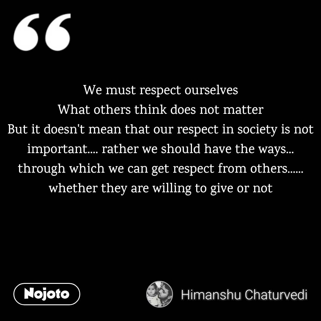 We must respect ourselves What others think does not matter But it doesn't mean that our respect in society is not important.... rather we should have the ways... through which we can get respect from others...... whether they are willing to give or not