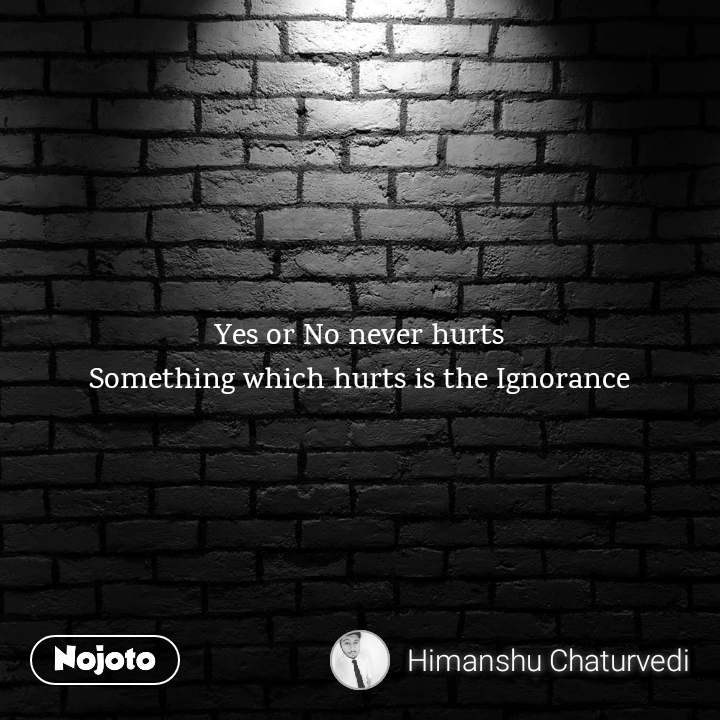 Yes or No never hurts Something which hurts is the Ignorance