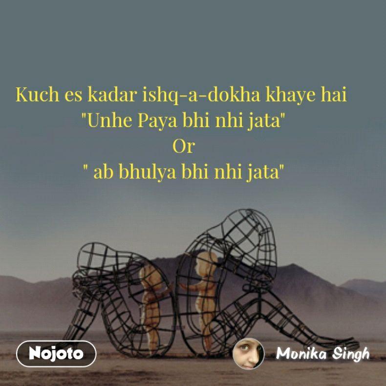 """Kuch es kadar ishq-a-dokha khaye hai  """"Unhe Paya bhi nhi jata"""" Or """" ab bhulya bhi nhi jata"""""""